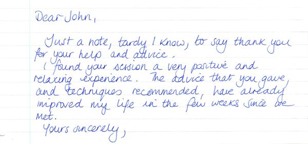Life out of control Testimonial for hypnotherapist Jon Hinchliffe. Dear John, Just a note, tardy I know, to say thank you for your help and advice. I found your session a very positive and relaxing experience. The advice that you gave and the techniques recommended, have already improved my life in the few weeks since we met. Yours sincerely ...